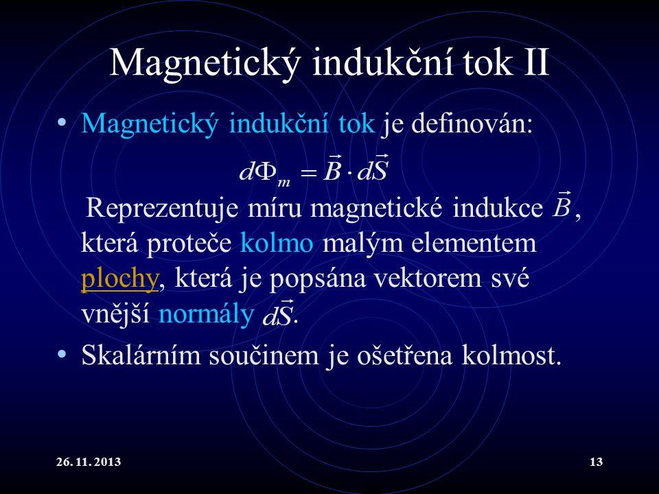 26. 11. 201313 Magnetický indukční tok II Magnetický indukční tok je definován: Reprezentuje míru magnetické indukce, která proteče kolmo malým elemen