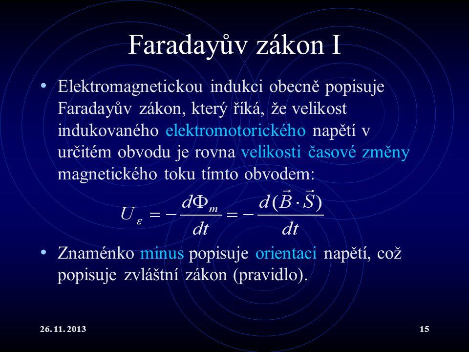 26. 11. 201315 Faradayův zákon I Elektromagnetickou indukci obecně popisuje Faradayův zákon, který říká, že velikost indukovaného elektromotorického n