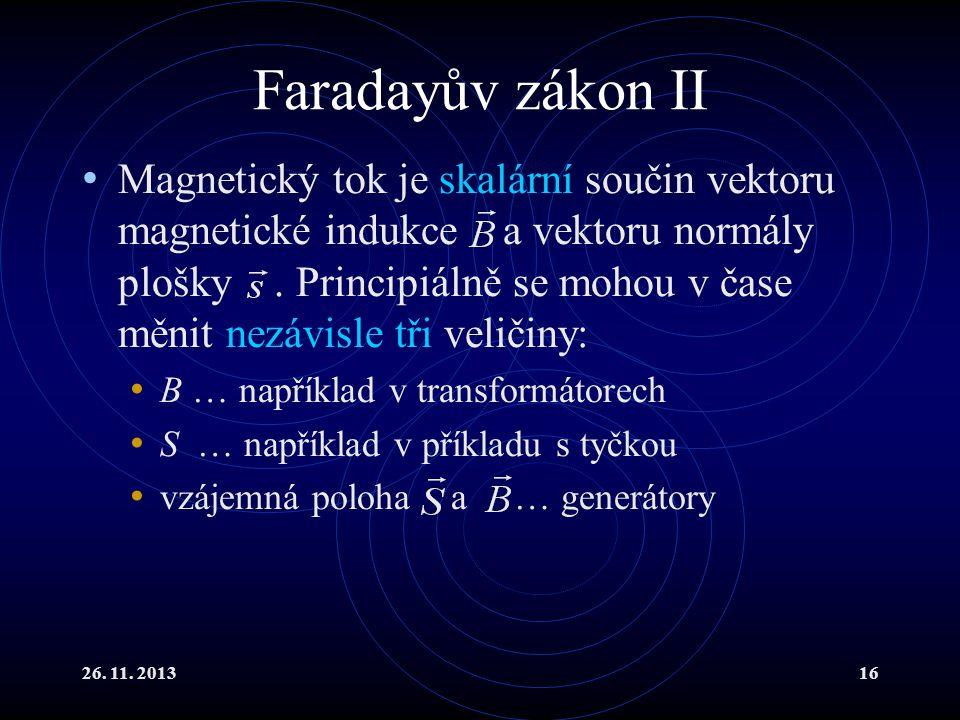 26. 11. 201316 Faradayův zákon II Magnetický tok je skalární součin vektoru magnetické indukce a vektoru normály plošky. Principiálně se mohou v čase