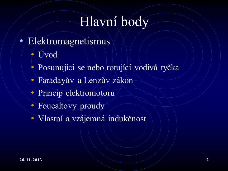 26. 11. 20132 Hlavní body Elektromagnetismus Úvod Posunující se nebo rotující vodivá tyčka Faradayův a Lenzův zákon Princip elektromotoru Foucaltovy p