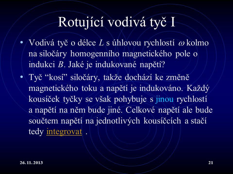 26. 11. 201321 Rotující vodivá tyč I Vodivá tyč o délce L s úhlovou rychlostí  kolmo na siločáry homogenního magnetického pole o indukci B. Jaké je i