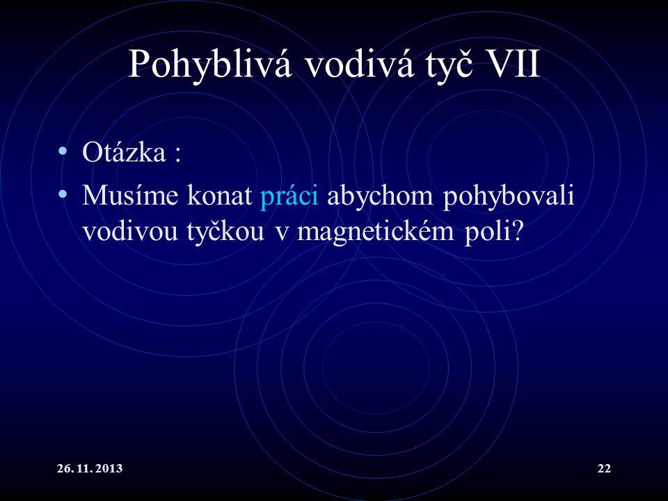 26. 11. 201322 Pohyblivá vodivá tyč VII Otázka : Musíme konat práci abychom pohybovali vodivou tyčkou v magnetickém poli?