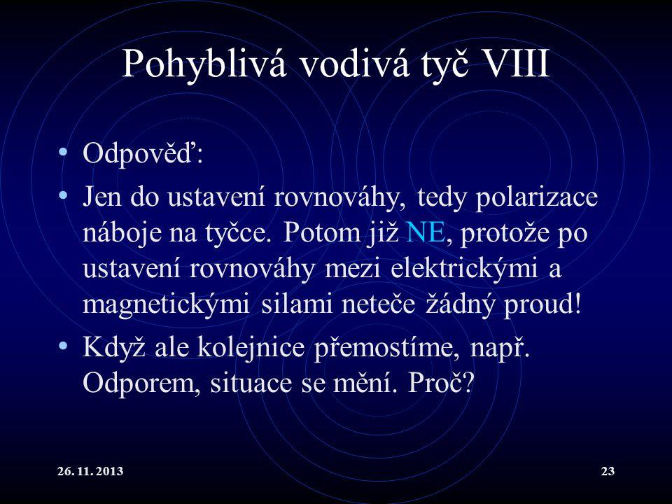 26. 11. 201323 Pohyblivá vodivá tyč VIII Odpověď: Jen do ustavení rovnováhy, tedy polarizace náboje na tyčce. Potom již NE, protože po ustavení rovnov