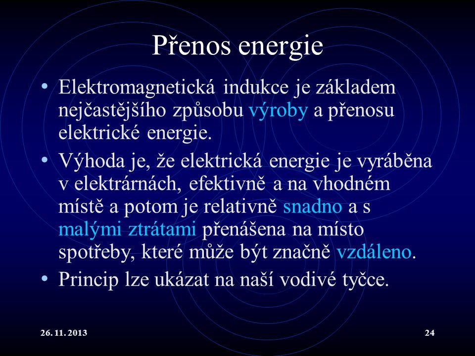 26. 11. 201324 Přenos energie Elektromagnetická indukce je základem nejčastějšího způsobu výroby a přenosu elektrické energie. Výhoda je, že elektrick