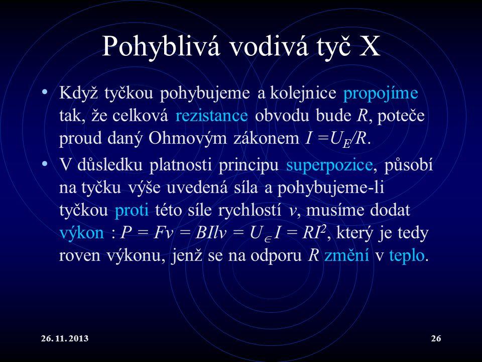 26. 11. 201326 Pohyblivá vodivá tyč X Když tyčkou pohybujeme a kolejnice propojíme tak, že celková rezistance obvodu bude R, poteče proud daný Ohmovým