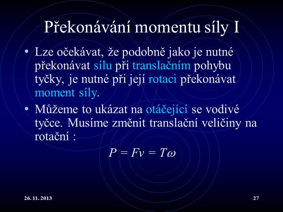 26. 11. 201327 Překonávání momentu síly I Lze očekávat, že podobně jako je nutné překonávat sílu při translačním pohybu tyčky, je nutné při její rotac