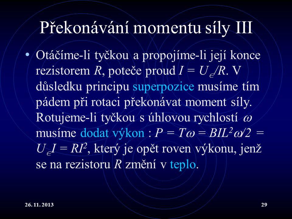 26. 11. 201329 Překonávání momentu síly III Otáčíme-li tyčkou a propojíme-li její konce rezistorem R, poteče proud I = U  /R. V důsledku principu sup