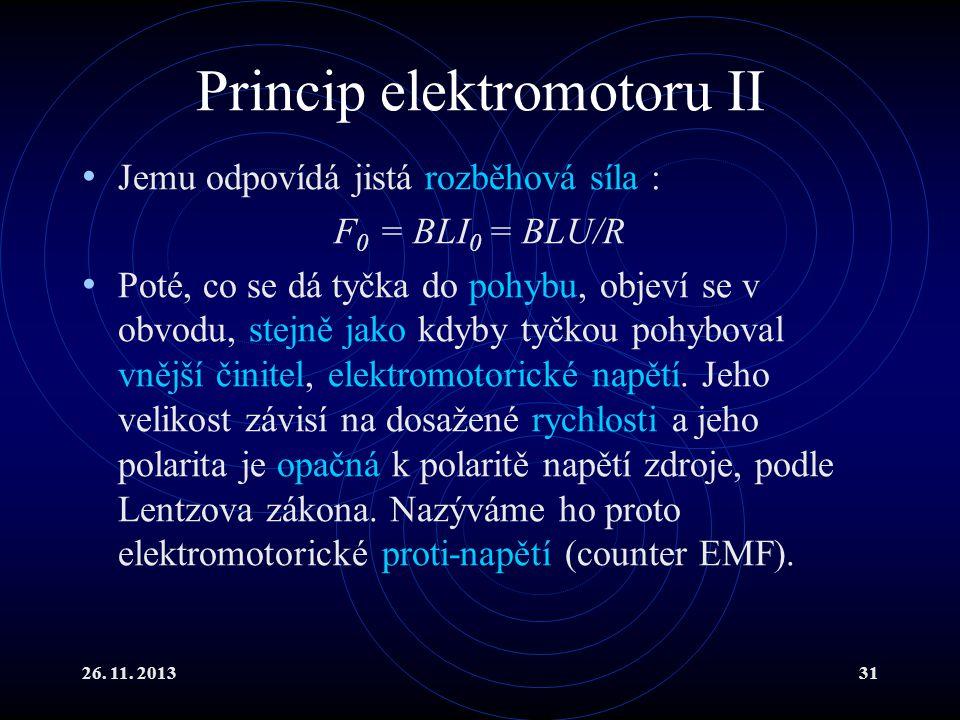 26. 11. 201331 Princip elektromotoru II Jemu odpovídá jistá rozběhová síla : F 0 = BLI 0 = BLU/R Poté, co se dá tyčka do pohybu, objeví se v obvodu, s