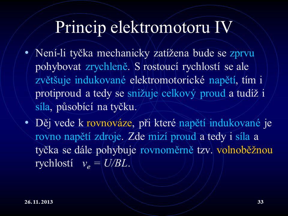 26. 11. 201333 Princip elektromotoru IV Není-li tyčka mechanicky zatížena bude se zprvu pohybovat zrychleně. S rostoucí rychlostí se ale zvětšuje indu