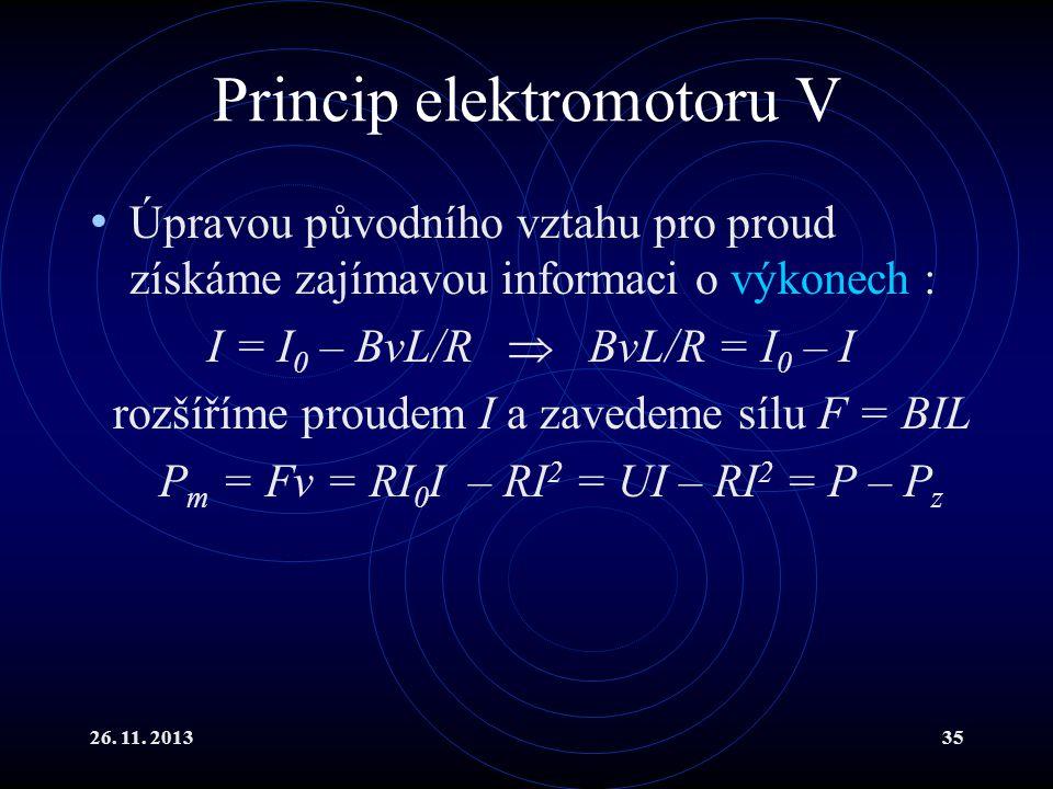 26. 11. 201335 Princip elektromotoru V Úpravou původního vztahu pro proud získáme zajímavou informaci o výkonech : I = I 0 – BvL/R  BvL/R = I 0 – I r