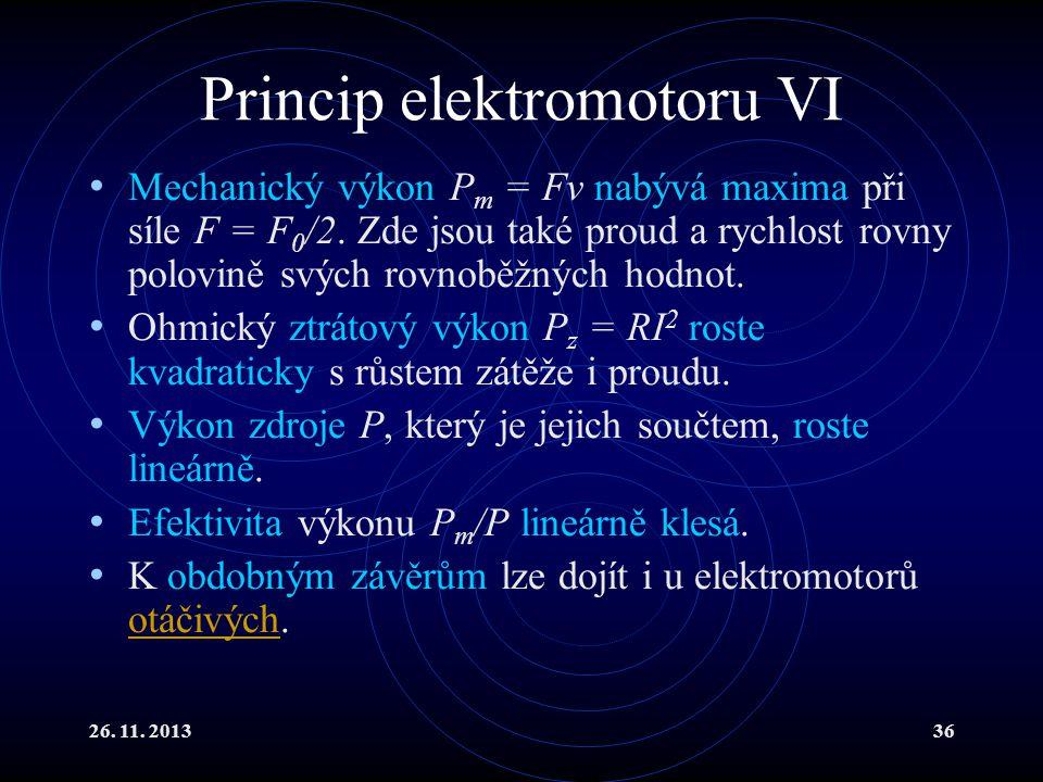 26. 11. 201336 Princip elektromotoru VI Mechanický výkon P m = Fv nabývá maxima při síle F = F 0 /2. Zde jsou také proud a rychlost rovny polovině svý