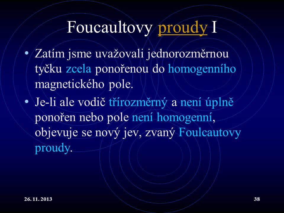 26. 11. 201338 Foucaultovy proudy Iproudy Zatím jsme uvažovali jednorozměrnou tyčku zcela ponořenou do homogenního magnetického pole. Je-li ale vodič