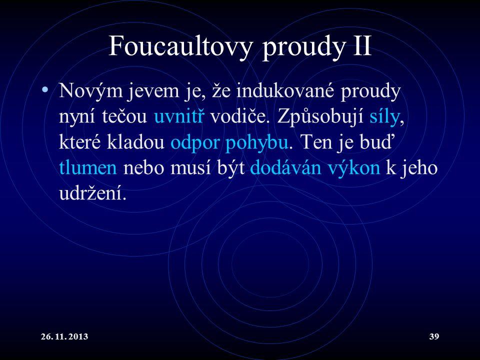 26. 11. 201339 Foucaultovy proudy II Novým jevem je, že indukované proudy nyní tečou uvnitř vodiče. Způsobují síly, které kladou odpor pohybu. Ten je