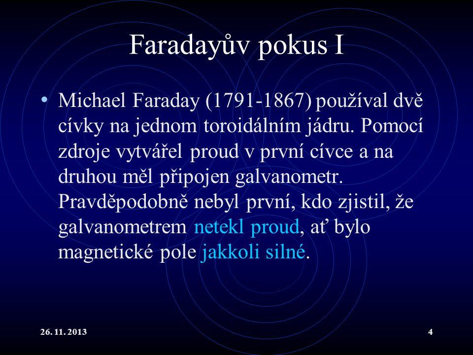 26. 11. 20134 Faradayův pokus I Michael Faraday (1791-1867) používal dvě cívky na jednom toroidálním jádru. Pomocí zdroje vytvářel proud v první cívce