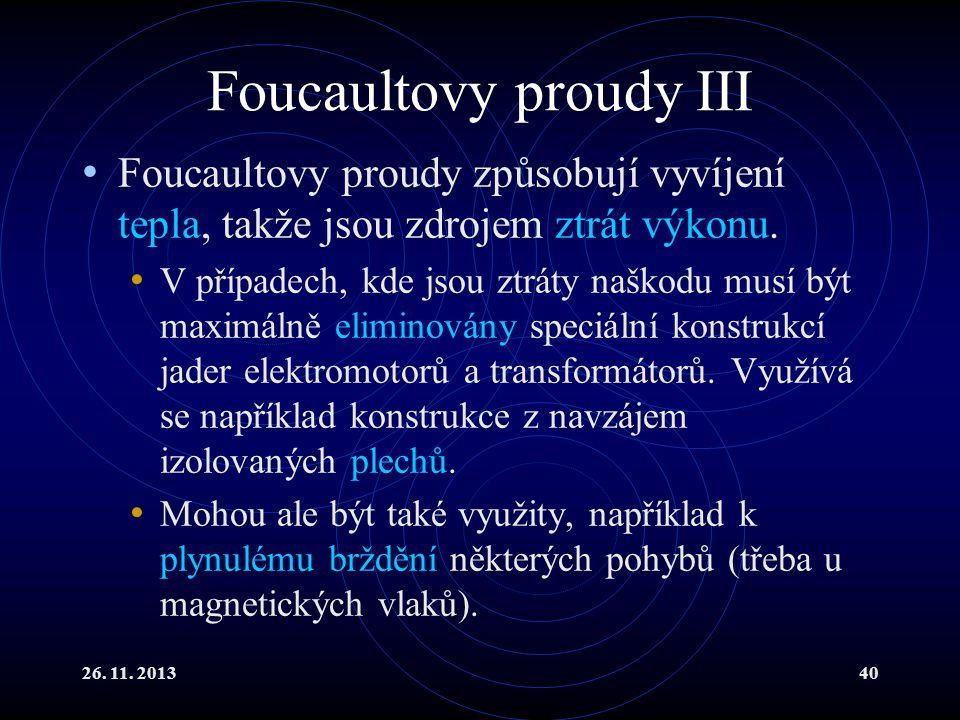 26. 11. 201340 Foucaultovy proudy III Foucaultovy proudy způsobují vyvíjení tepla, takže jsou zdrojem ztrát výkonu. V případech, kde jsou ztráty naško