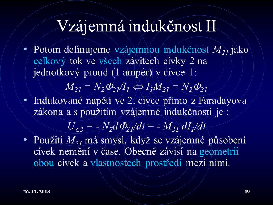 26. 11. 201349 Vzájemná indukčnost II Potom definujeme vzájemnou indukčnost M 21 jako celkový tok ve všech závitech cívky 2 na jednotkový proud (1 amp