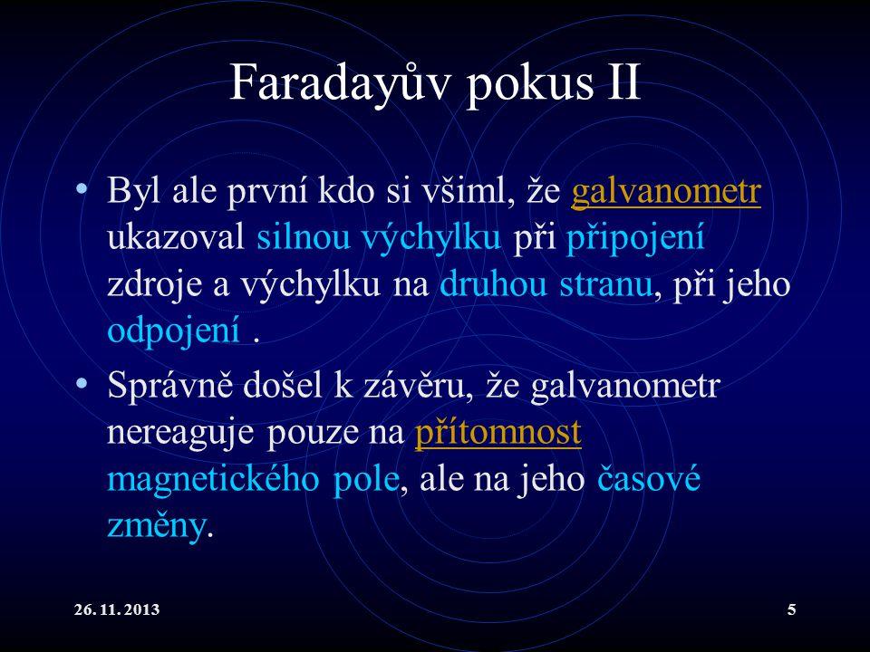 26. 11. 20135 Faradayův pokus II Byl ale první kdo si všiml, že galvanometr ukazoval silnou výchylku při připojení zdroje a výchylku na druhou stranu,