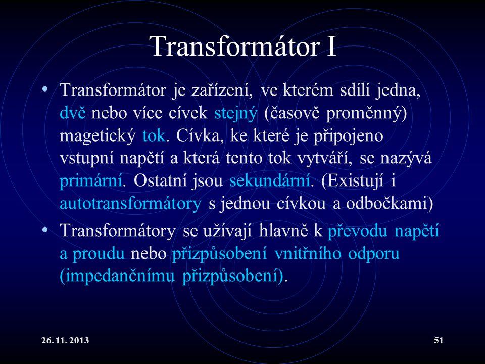 26. 11. 201351 Transformátor I Transformátor je zařízení, ve kterém sdílí jedna, dvě nebo více cívek stejný (časově proměnný) magetický tok. Cívka, ke