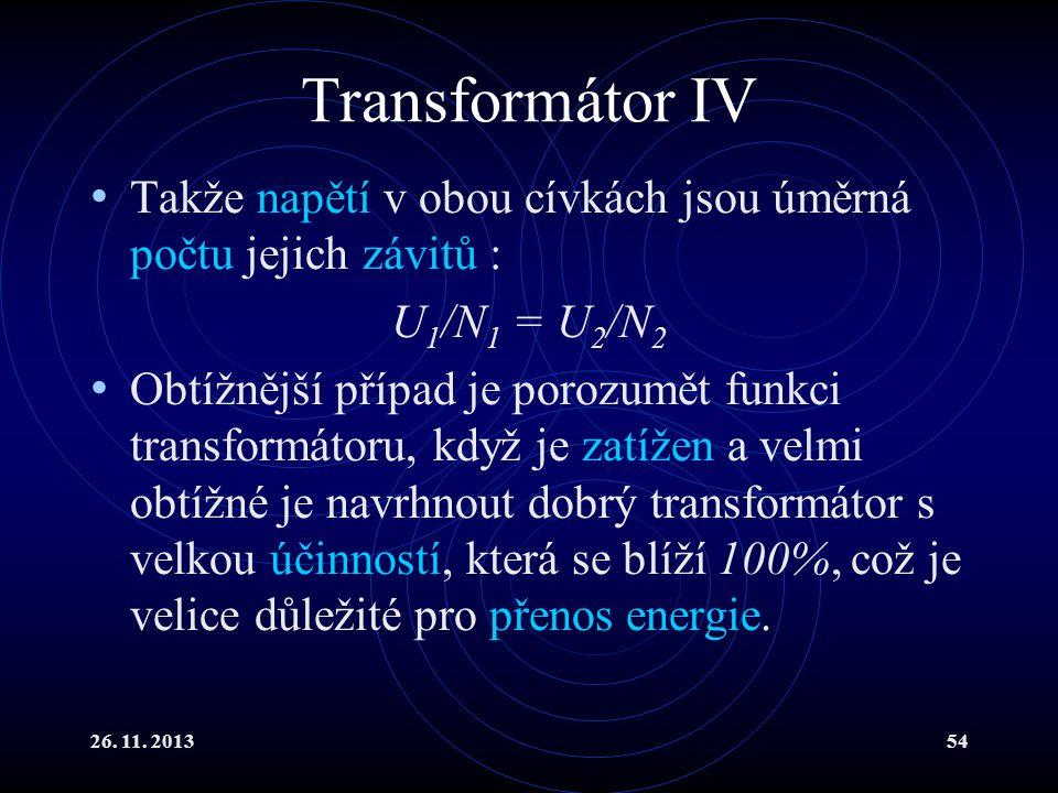 26. 11. 201354 Transformátor IV Takže napětí v obou cívkách jsou úměrná počtu jejich závitů : U 1 /N 1 = U 2 /N 2 Obtížnější případ je porozumět funkc