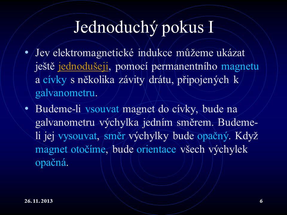 26. 11. 20136 Jednoduchý pokus I Jev elektromagnetické indukce můžeme ukázat ještě jednodušeji, pomocí permanentního magnetu a cívky s několika závity