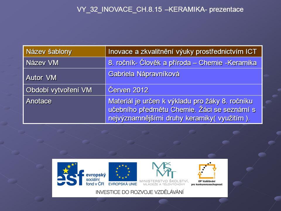 VY_32_INOVACE_CH.8.15 –KERAMIKA- prezentace Název šablony Inovace a zkvalitnění výuky prostřednictvím ICT Název VM 8. ročník- Člověk a příroda – Chemi