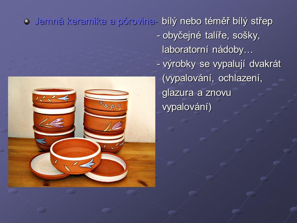 Jemná keramika a pórovina- bílý nebo téměř bílý střep - obyčejné talíře, sošky, - obyčejné talíře, sošky, laboratorní nádoby… laboratorní nádoby… - vý