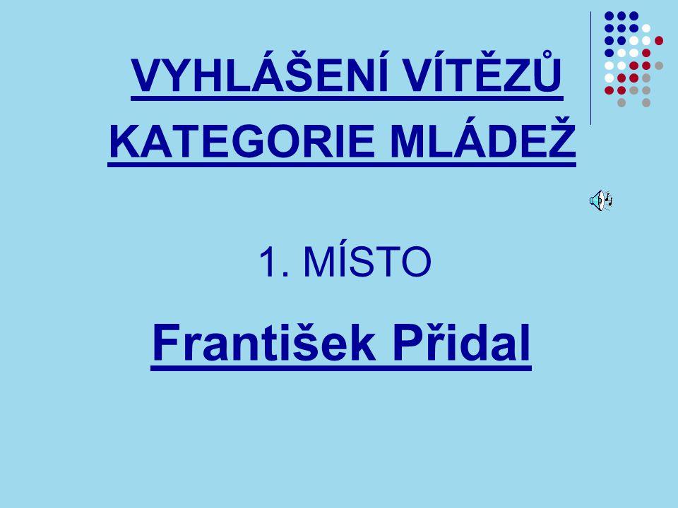 VYHLÁŠENÍ VÍTĚZŮ KATEGORIE MLÁDEŽ František Přidal 1. MÍSTO