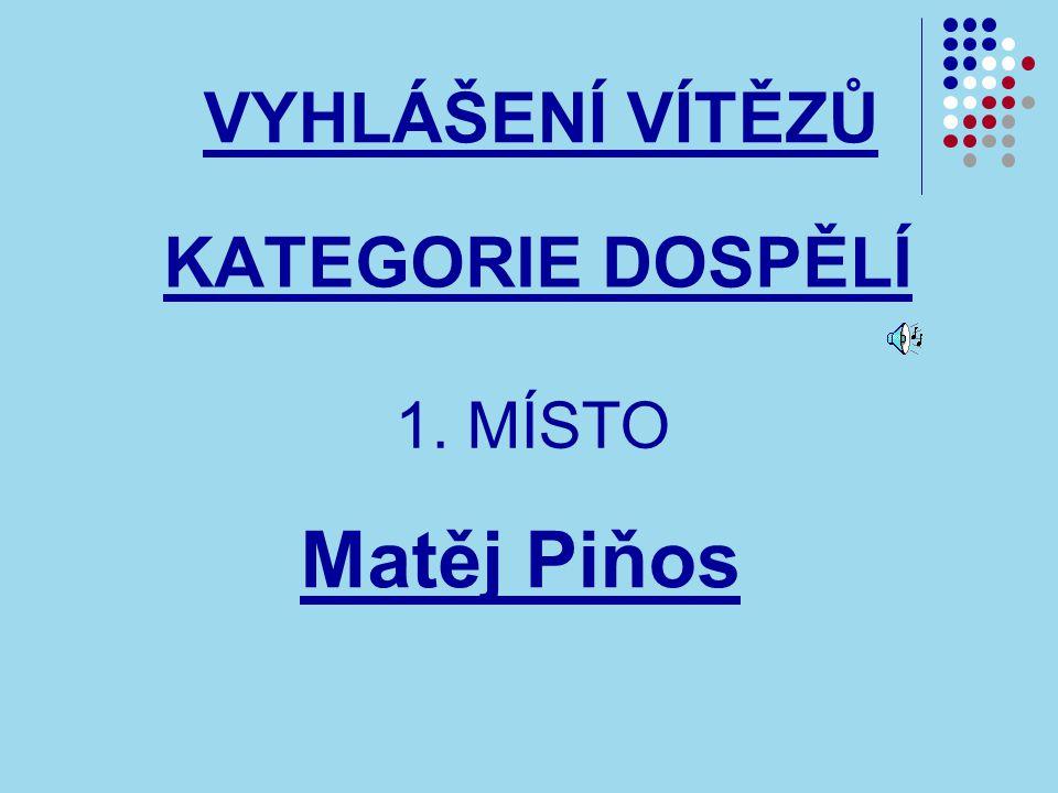 KATEGORIE DOSPĚLÍ VYHLÁŠENÍ VÍTĚZŮ 1. MÍSTO Matěj Piňos