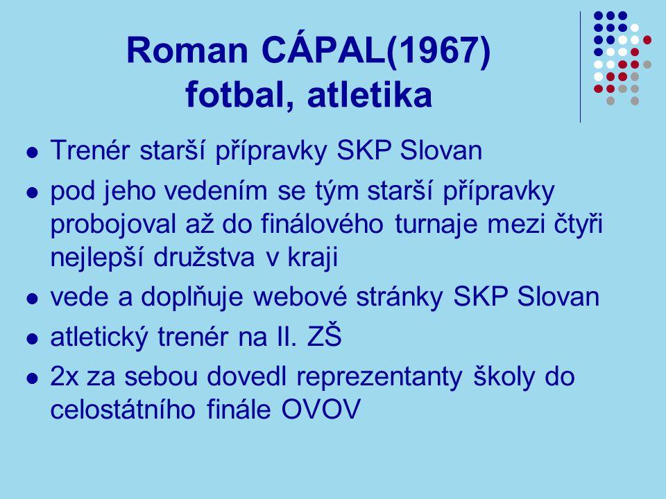 Roman CÁPAL(1967) fotbal, atletika Trenér starší přípravky SKP Slovan pod jeho vedením se tým starší přípravky probojoval až do finálového turnaje mezi čtyři nejlepší družstva v kraji vede a doplňuje webové stránky SKP Slovan atletický trenér na II.