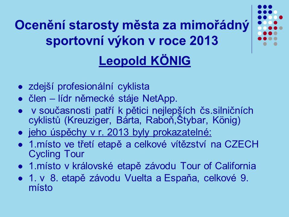 Ocenění starosty města za mimořádný sportovní výkon v roce 2013 Leopold KÖNIG zdejší profesionální cyklista člen – lídr německé stáje NetApp.