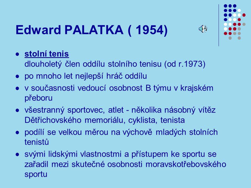 Edward PALATKA ( 1954) stolní tenis dlouholetý člen oddílu stolního tenisu (od r.1973) po mnoho let nejlepší hráč oddílu v současnosti vedoucí osobnost B týmu v krajském přeboru všestranný sportovec, atlet - několika násobný vítěz Dětřichovského memoriálu, cyklista, tenista podílí se velkou měrou na výchově mladých stolních tenistů svými lidskými vlastnostmi a přístupem ke sportu se zařadil mezi skutečné osobnosti moravskotřebovského sportu