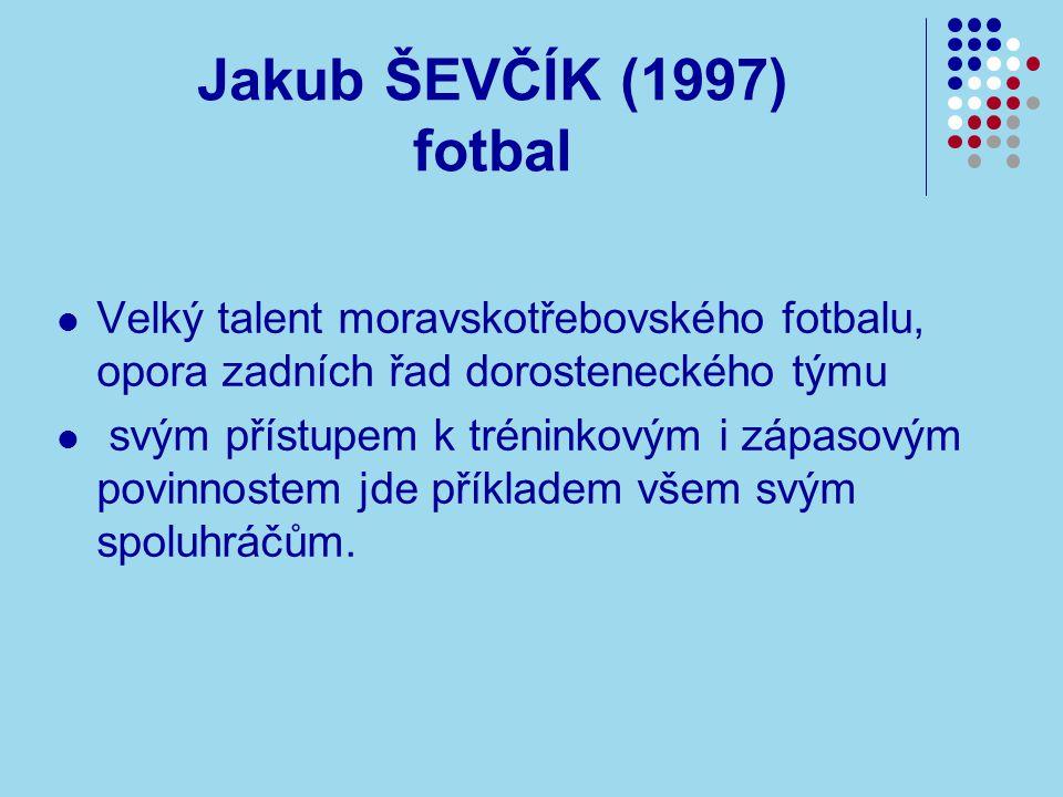 Jakub ŠEVČÍK (1997) fotbal Velký talent moravskotřebovského fotbalu, opora zadních řad dorosteneckého týmu svým přístupem k tréninkovým i zápasovým povinnostem jde příkladem všem svým spoluhráčům.