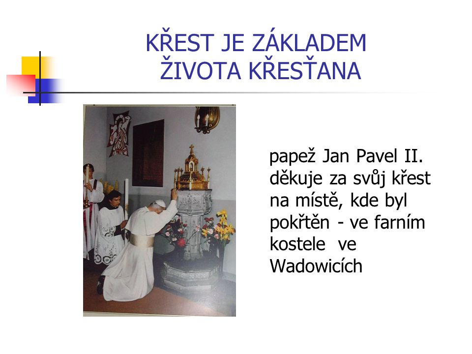 KŘEST JE ZÁKLADEM ŽIVOTA KŘESŤANA papež Jan Pavel II. děkuje za svůj křest na místě, kde byl pokřtěn - ve farním kostele ve Wadowicích