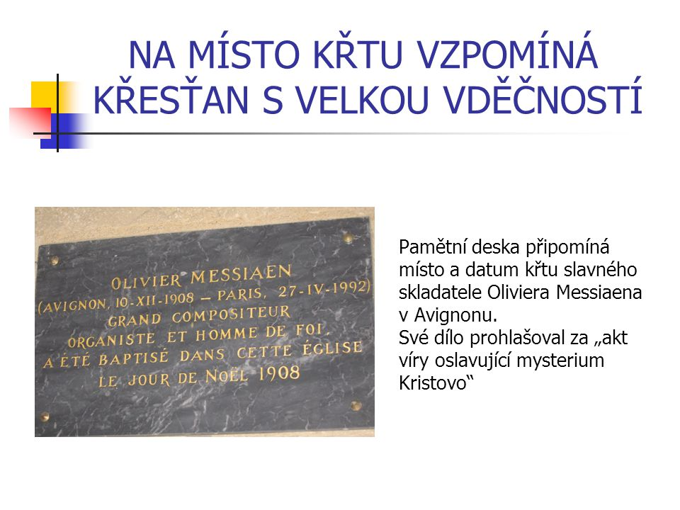 NA MÍSTO KŘTU VZPOMÍNÁ KŘESŤAN S VELKOU VDĚČNOSTÍ Pamětní deska připomíná místo a datum křtu slavného skladatele Oliviera Messiaena v Avignonu. Své dí