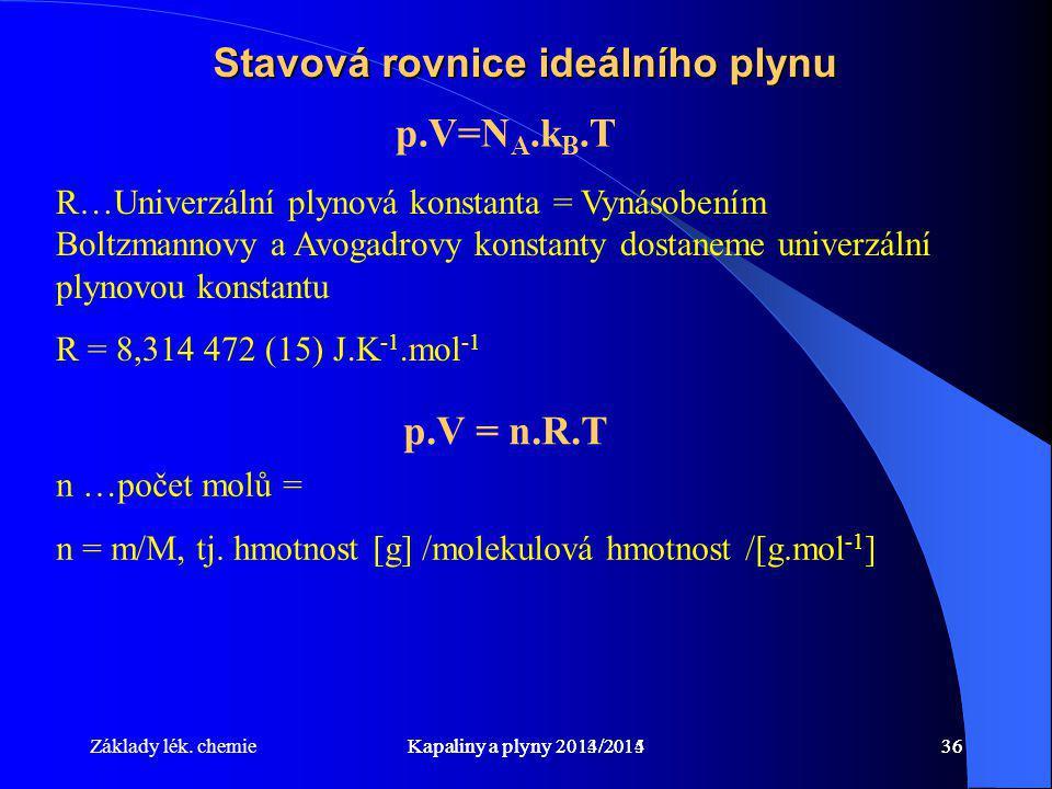 Základy lék. chemieKapaliny a plyny 2014/201536Kapaliny a plyny 2013/201436 Stavová rovnice ideálního plynu p.V=N A.k B.T R…Univerzální plynová konsta
