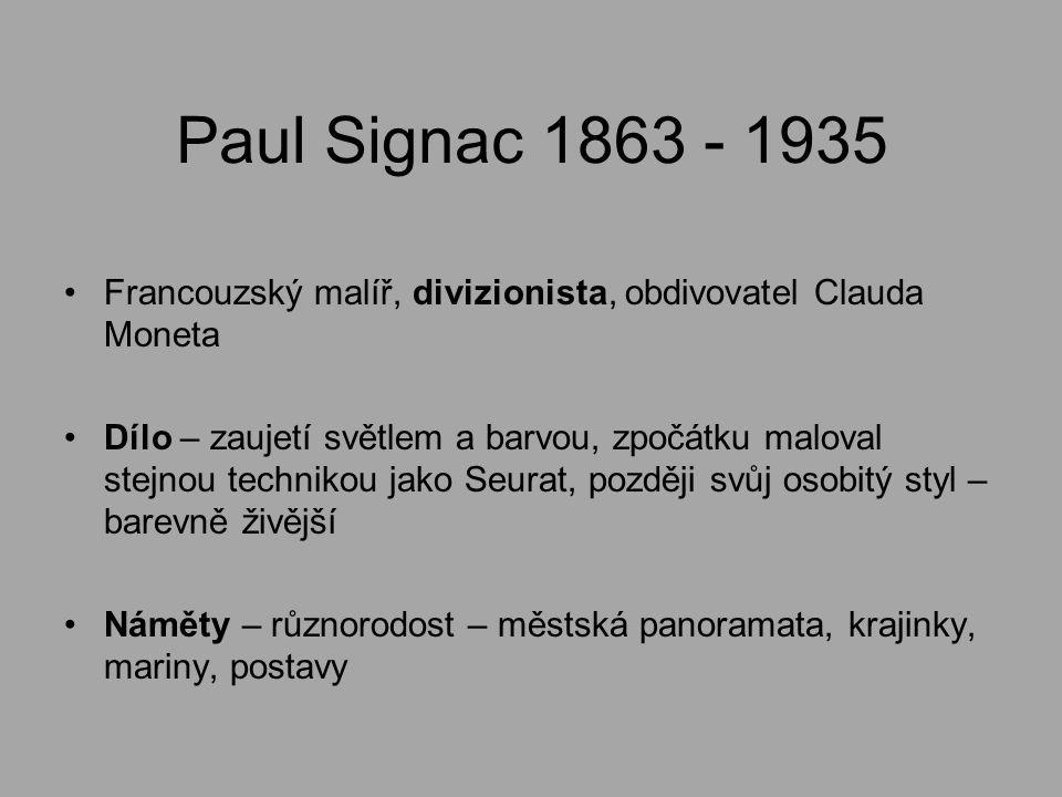 Paul Signac 1863 - 1935 Francouzský malíř, divizionista, obdivovatel Clauda Moneta Dílo – zaujetí světlem a barvou, zpočátku maloval stejnou technikou