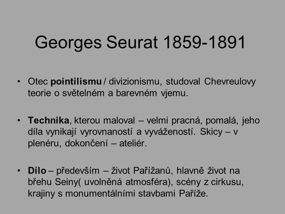 Georges Seurat 1859-1891 Otec pointilismu / divizionismu, studoval Chevreulovy teorie o světelném a barevném vjemu. Technika, kterou maloval – velmi p