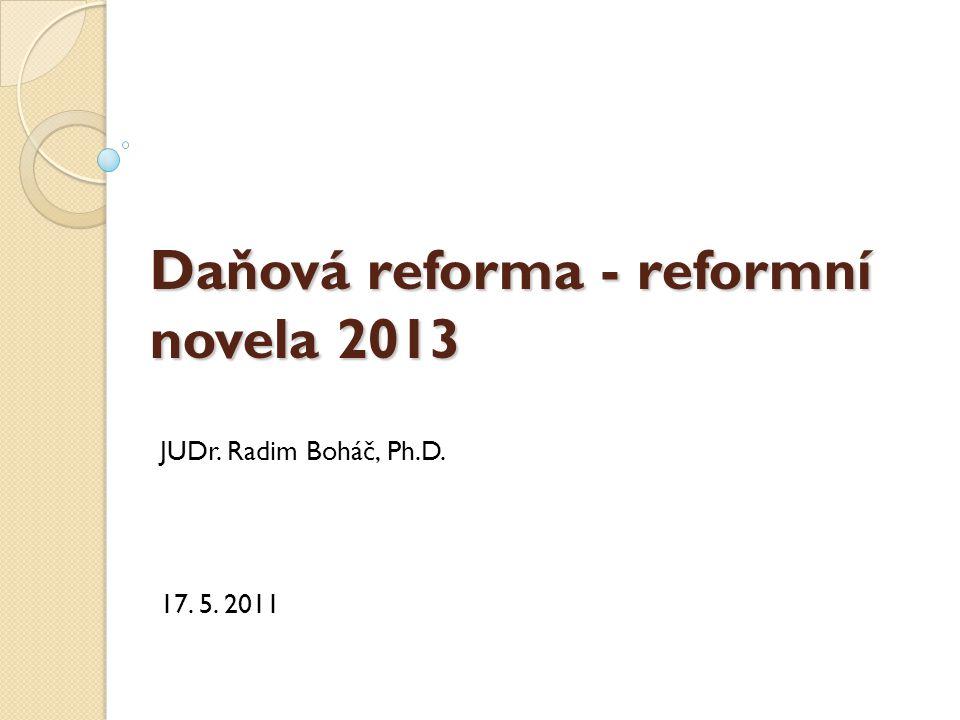 Daňová reforma - reformní novela 2013 JUDr. Radim Boháč, Ph.D. 17. 5. 2011