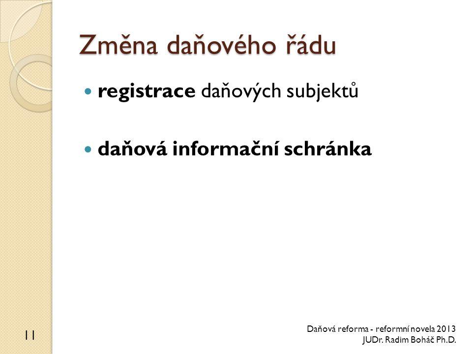 Změna daňového řádu registrace daňových subjektů daňová informační schránka 11 Daňová reforma - reformní novela 2013 JUDr. Radim Boháč Ph.D.