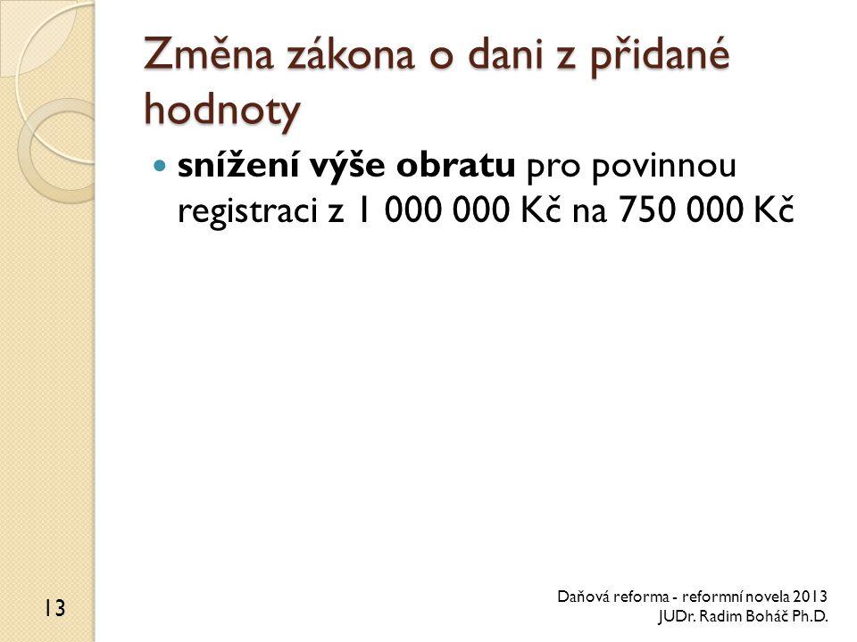 Změna zákona o dani z přidané hodnoty snížení výše obratu pro povinnou registraci z 1 000 000 Kč na 750 000 Kč 13 Daňová reforma - reformní novela 2013 JUDr.