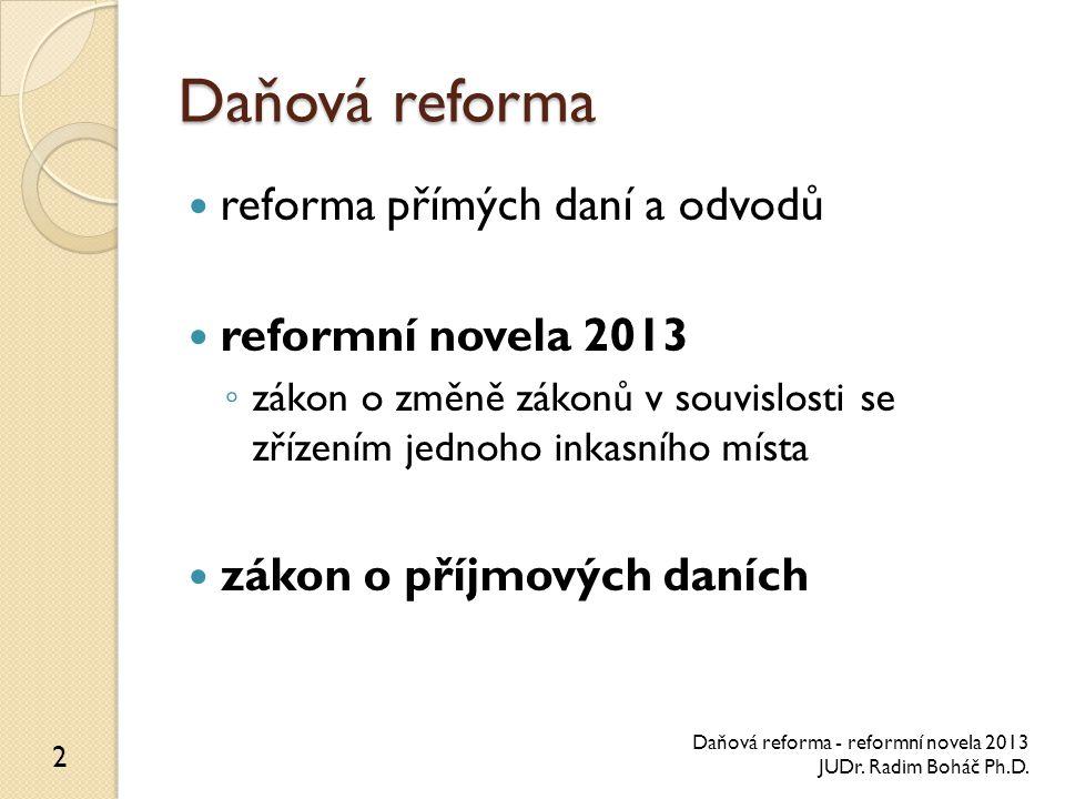 Daňová reforma reforma přímých daní a odvodů reformní novela 2013 ◦ zákon o změně zákonů v souvislosti se zřízením jednoho inkasního místa zákon o příjmových daních 2 Daňová reforma - reformní novela 2013 JUDr.