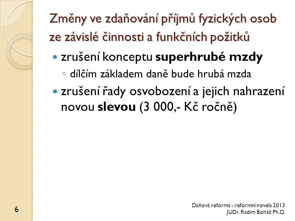Změny ve zdaňování příjmů fyzických osob ze závislé činnosti a funkčních požitků zrušení konceptu superhrubé mzdy ◦ dílčím základem daně bude hrubá mzda zrušení řady osvobození a jejich nahrazení novou slevou (3 000,- Kč ročně) 6 Daňová reforma - reformní novela 2013 JUDr.