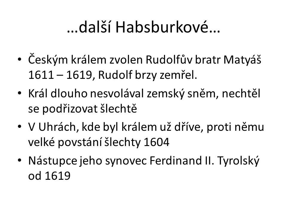…další Habsburkové… Českým králem zvolen Rudolfův bratr Matyáš 1611 – 1619, Rudolf brzy zemřel. Král dlouho nesvolával zemský sněm, nechtěl se podřizo