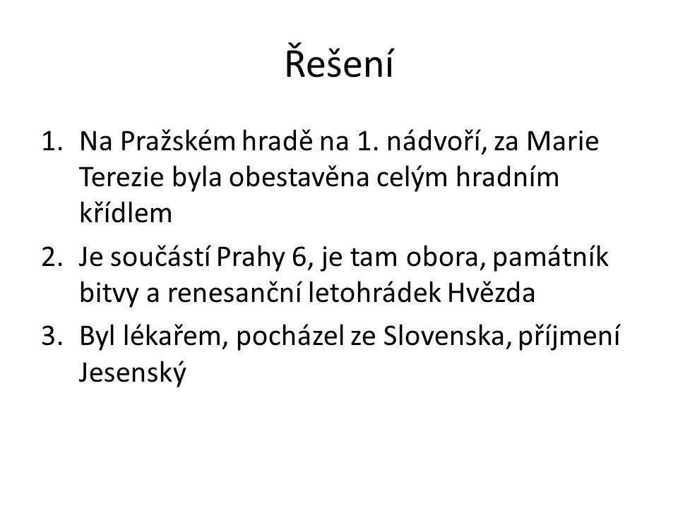 Řešení 1.Na Pražském hradě na 1. nádvoří, za Marie Terezie byla obestavěna celým hradním křídlem 2.Je součástí Prahy 6, je tam obora, památník bitvy a