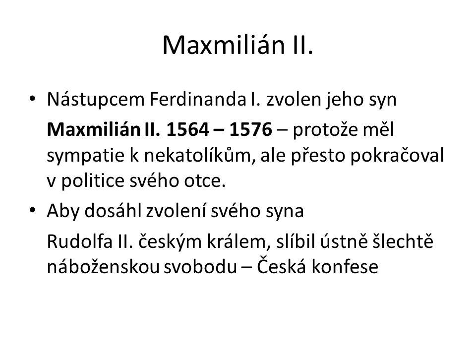 Maxmilián II. Nástupcem Ferdinanda I. zvolen jeho syn Maxmilián II. 1564 – 1576 – protože měl sympatie k nekatolíkům, ale přesto pokračoval v politice