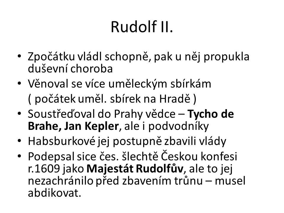 Rudolf II. Zpočátku vládl schopně, pak u něj propukla duševní choroba Věnoval se více uměleckým sbírkám ( počátek uměl. sbírek na Hradě ) Soustřeďoval