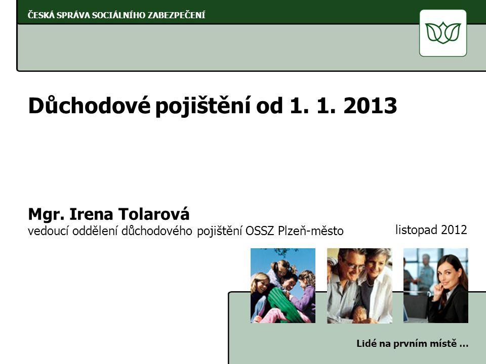 ČESKÁ SPRÁVA SOCIÁLNÍHO ZABEZPEČENÍ Lidé na prvním místě … Důchodové pojištění od 1. 1. 2013 Mgr. Irena Tolarová vedoucí oddělení důchodového pojištěn