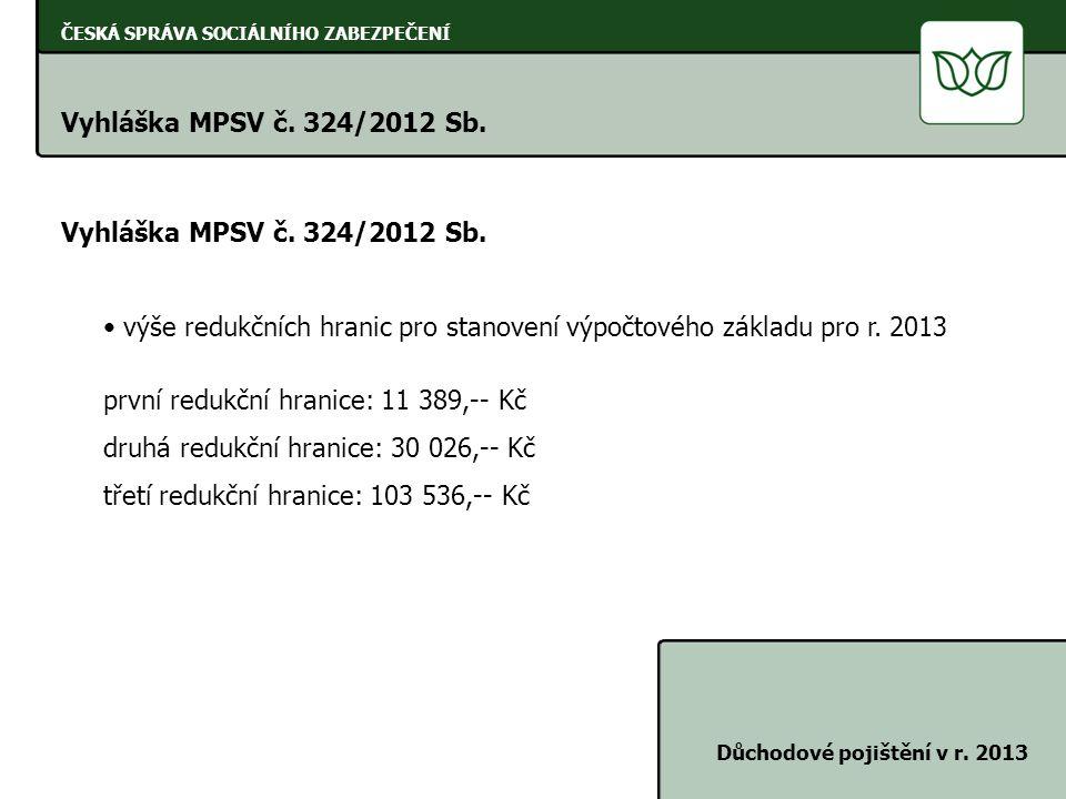ČESKÁ SPRÁVA SOCIÁLNÍHO ZABEZPEČENÍ Vyhláška MPSV č. 324/2012 Sb. Důchodové pojištění v r. 2013 Vyhláška MPSV č. 324/2012 Sb. výše redukčních hranic p