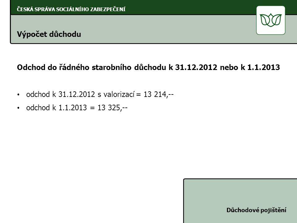 ČESKÁ SPRÁVA SOCIÁLNÍHO ZABEZPEČENÍ Výpočet důchodu Důchodové pojištění Odchod do řádného starobního důchodu k 31.12.2012 nebo k 1.1.2013 odchod k 31.