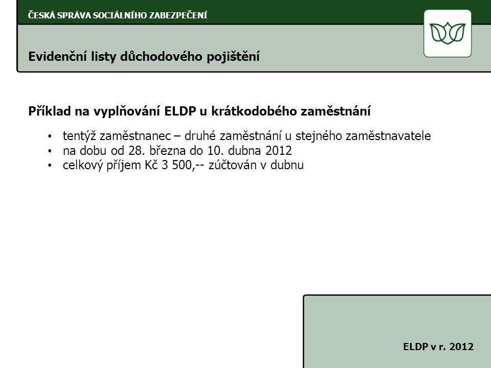 ČESKÁ SPRÁVA SOCIÁLNÍHO ZABEZPEČENÍ Evidenční listy důchodového pojištění ELDP v r. 2012 Příklad na vyplňování ELDP u krátkodobého zaměstnání tentýž z